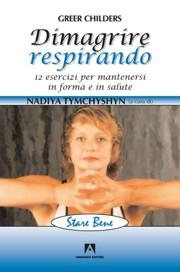 DIMAGRIRE RESPIRANDO. 12 esercizi per mantenersi in forma e in salute